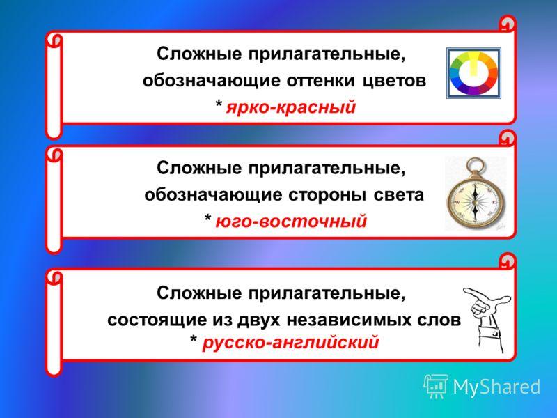 Сложные прилагательные, обозначающие оттенки цветов * ярко-красный Сложные прилагательные, обозначающие стороны света * юго-восточный Сложные прилагательные, состоящие из двух независимых слов * русско-английский