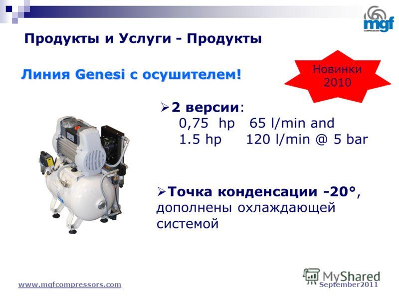 Продукты и Услуги - Продукты www.mgfcompressors.comwww.mgfcompressors.com September2011 Линия Genesi с осушителем! 2 версии: 0,75 hp 65 l/min and 1.5 hp 120 l/min @ 5 bar Точка конденсации -20°, дополнены охлаждающей системой Новинки 2010
