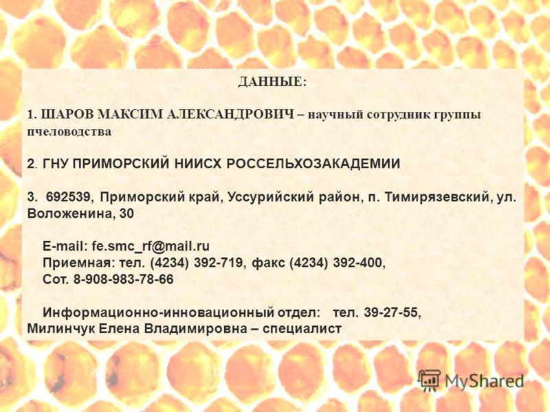 ДАННЫЕ: 1. ШАРОВ МАКСИМ АЛЕКСАНДРОВИЧ – научный сотрудник группы пчеловодства 2. ГНУ ПРИМОРСКИЙ НИИСХ РОССЕЛЬХОЗАКАДЕМИИ 3. 692539, Приморский край, Уссурийский район, п. Тимирязевский, ул. Воложенина, 30 Е-mail: fe.smc_rf@mail.ru Приемная: тел. (423