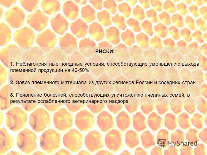 РИСКИ: 1. Неблагоприятные погодные условия, способствующие уменьшению выхода племенной продукции на 40-50%. 2. Завоз племенного материала из других регионов России и соседних стран. 3. Появление болезней, способствующих уничтожению пчелиных семей, в
