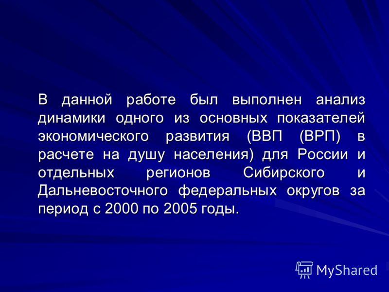 В данной работе был выполнен анализ динамики одного из основных показателей экономического развития (ВВП (ВРП) в расчете на душу населения) для России и отдельных регионов Сибирского и Дальневосточного федеральных округов за период с 2000 по 2005 год