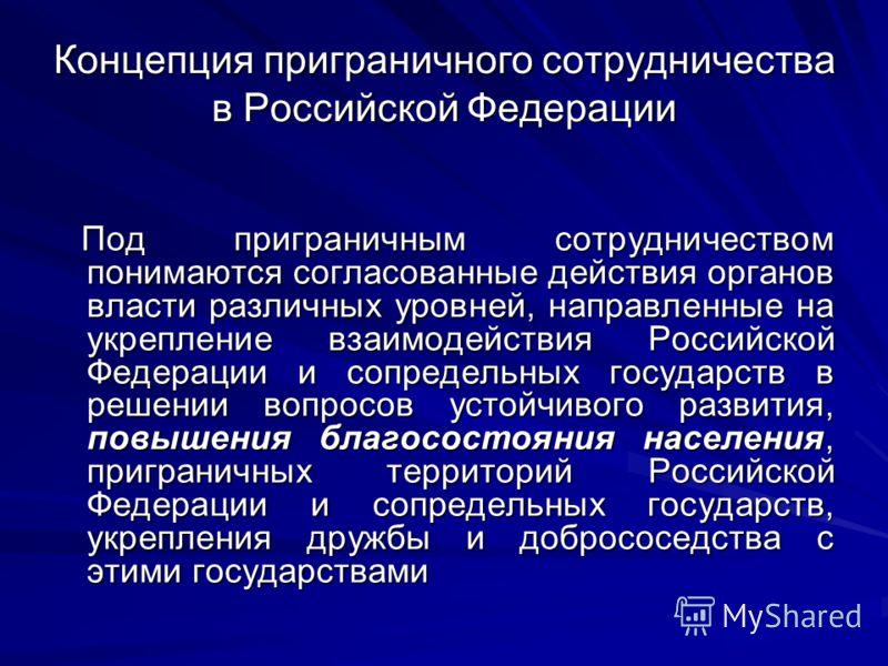 Концепция приграничного сотрудничества в Российской Федерации Под приграничным сотрудничеством понимаются согласованные действия органов власти различных уровней, направленные на укрепление взаимодействия Российской Федерации и сопредельных государст
