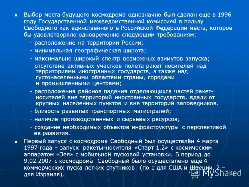 11 Выбор места будущего космодрома однозначно был сделан ещё в 1996 году Государственной межведомственной комиссией в пользу Свободного как единственного в Российской Федерации места, которое бы удовлетворяло одновременно следующим требованиям: - рас