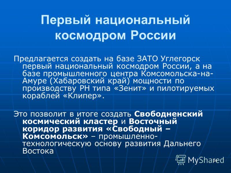 20 Первый национальный космодром России Предлагается создать на базе ЗАТО Углегорск первый национальный космодром России, а на базе промышленного центра Комсомольска-на- Амуре (Хабаровский край) мощности по производству РН типа «Зенит» и пилотируемых