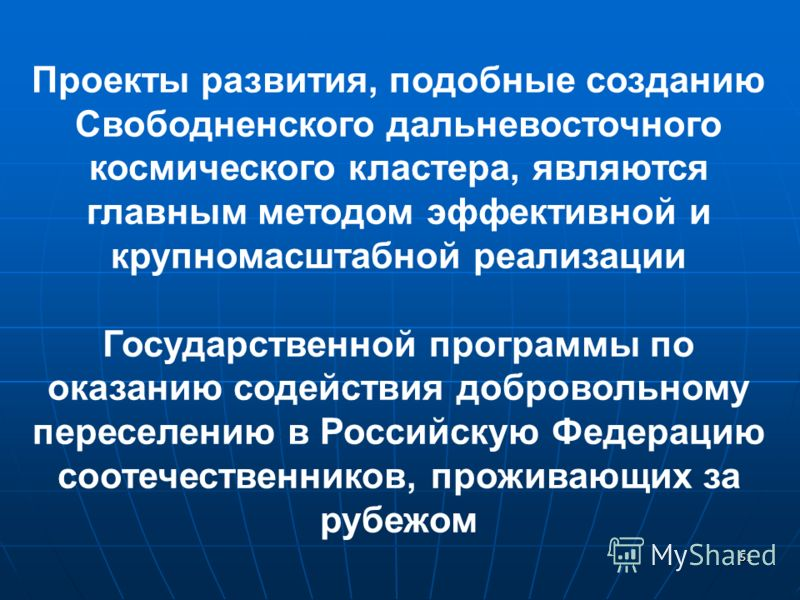 51 Проекты развития, подобные созданию Свободненского дальневосточного космического кластера, являются главным методом эффективной и крупномасштабной реализации Государственной программы по оказанию содействия добровольному переселению в Российскую Ф