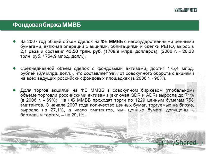 Фондовая биржа ММВБ За 2007 год общий объем сделок на ФБ ММВБ с негосударственными ценными бумагами, включая операции с акциями, облигациями и сделки РЕПО, вырос в 2,1 раза и составил 43,50 трлн. руб. (1708,9 млрд. долларов), (2006 г. – 20,38 трлн. р
