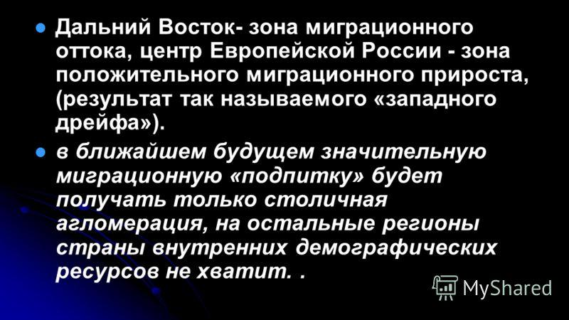 Дальний Восток- зона миграционного оттока, центр Европейской России - зона положительного миграционного прироста, (результат так называемого «западного дрейфа»). в ближайшем будущем значительную миграционную «подпитку» будет получать только столичная