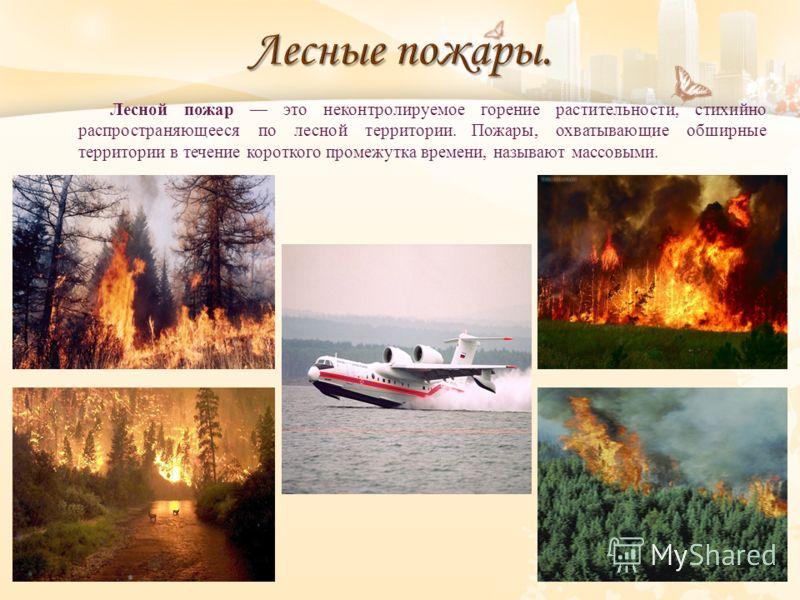 Лесной пожар это неконтролируемое горение растительности, стихийно распространяющееся по лесной территории. Пожары, охватывающие обширные территории в течение короткого промежутка времени, называют массовыми.