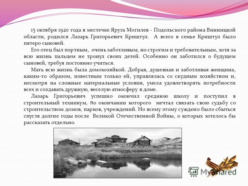 15 октября 1920 года в местечке Яруга Могилев - Подольского района Винницкой области, родился Лазарь Григорьевич Криштул. А всего в семье Криштул было пятеро сыновей. Его отец был портным, очень заботливым, но строгим и требовательным, хотя за всю жи