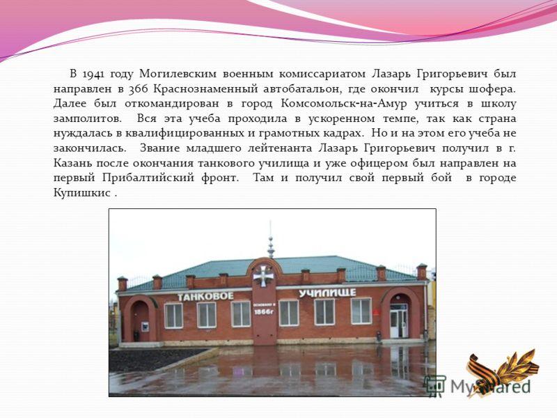 В 1941 году Могилевским военным комиссариатом Лазарь Григорьевич был направлен в 366 Краснознаменный автобатальон, где окончил курсы шофера. Далее был откомандирован в город Комсомольск - на - Амур учиться в школу замполитов. Вся эта учеба проходила