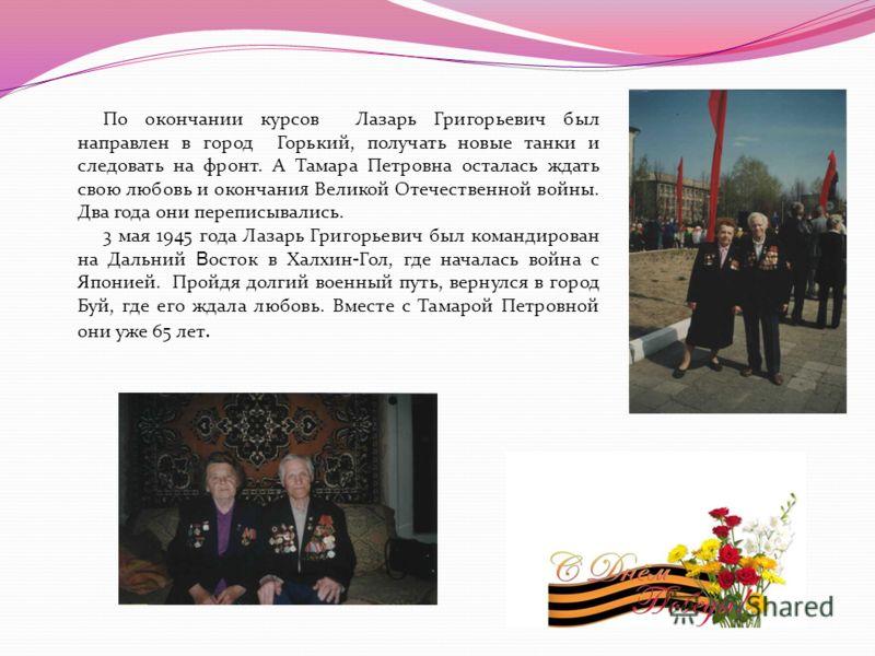По окончании курсов Лазарь Григорьевич был направлен в город Горький, получать новые танки и следовать на фронт. А Тамара Петровна осталась ждать свою любовь и окончани я Великой Отечественной войны. Два года они переписывались. 3 мая 1945 года Лазар