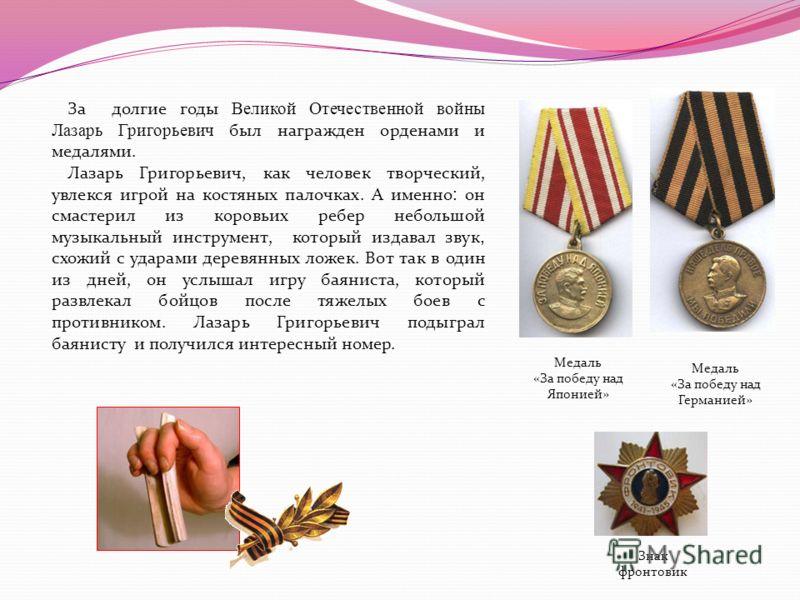 За долгие годы Великой Отечественной войны Лазарь Григорьевич был награжден орденами и медалями. Лазарь Григорьевич, как человек творческий, увлекся игрой на костяных палочках. А именно : он смастерил из коровьих ребер небольшой музыкальный инструмен