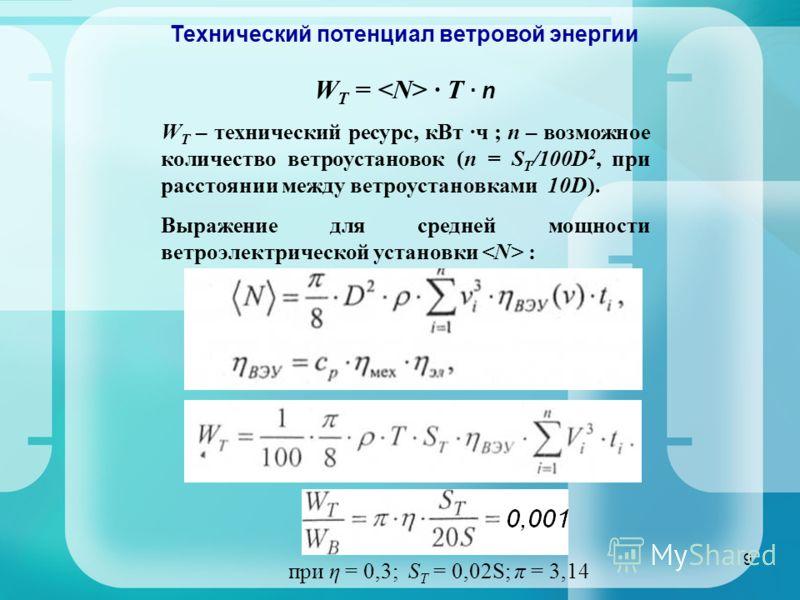 9 Технический потенциал ветровой энергии W T = · T · n W T – технический ресурс, кВт ·ч ; n – возможное количество ветроустановок (n = S T /100D 2, при расстоянии между ветроустановками 10D). Выражение для средней мощности ветроэлектрической установк