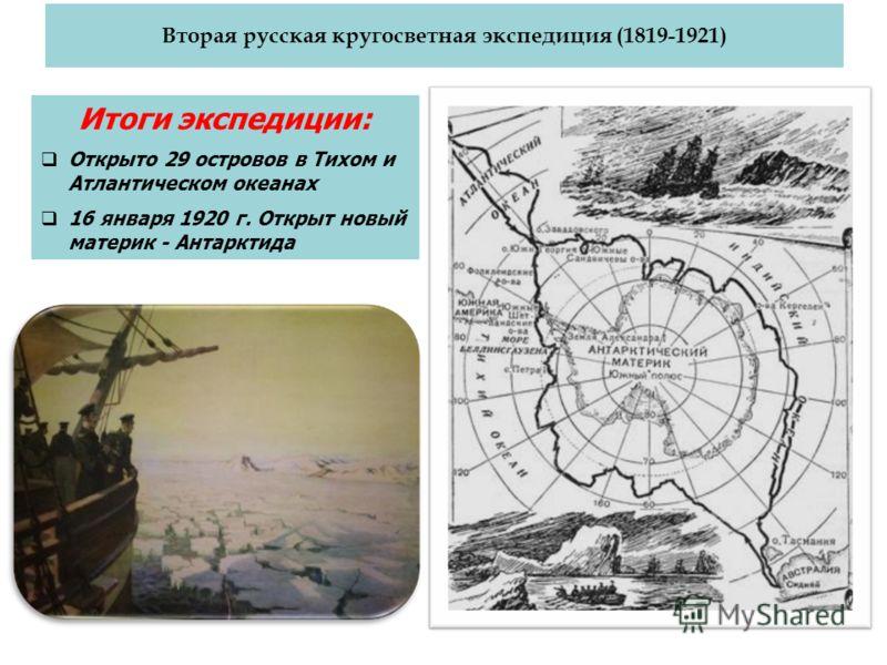 Вторая русская кругосветная экспедиция (1819-1921) Итоги экспедиции: Открыто 29 островов в Тихом и Атлантическом океанах 16 января 1920 г. Открыт новый материк - Антарктида
