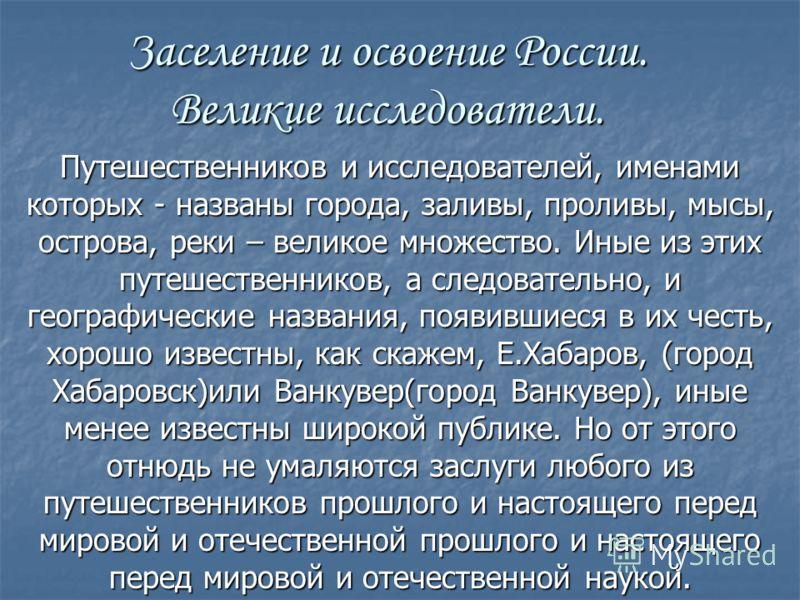Заселение и освоение России. Великие исследователи. Путешественников и исследователей, именами которых - названы города, заливы, проливы, мысы, острова, реки – великое множество. Иные из этих путешественников, а следовательно, и географические назван