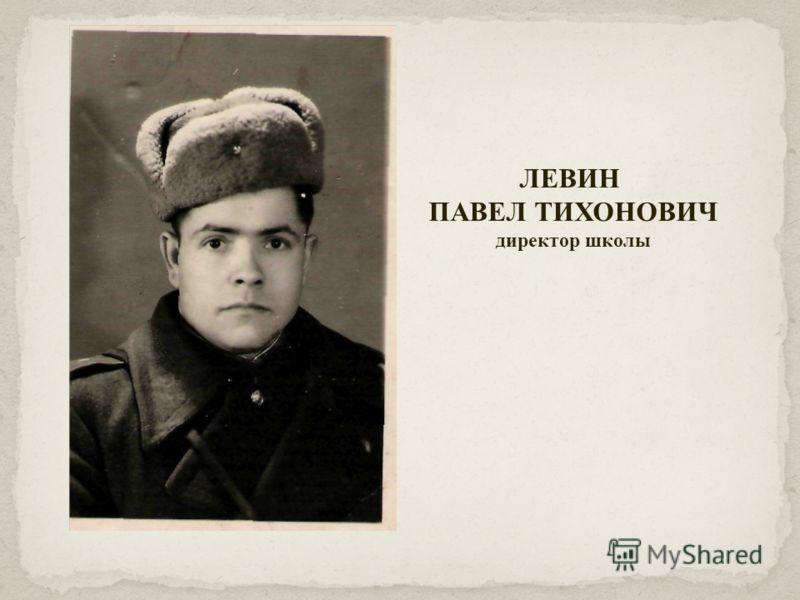 ЛЕВИН ПАВЕЛ ТИХОНОВИЧ директор школы