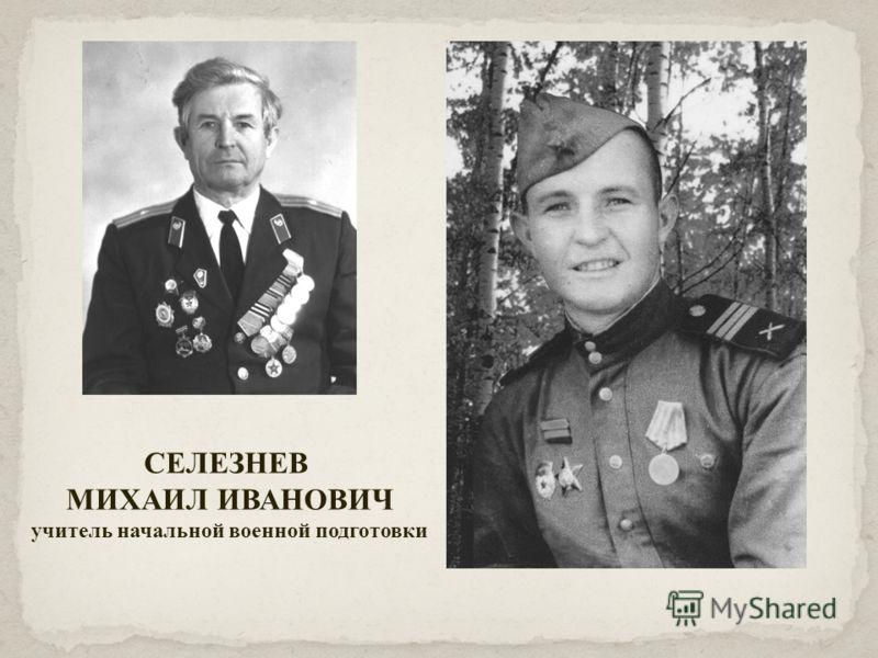 СЕЛЕЗНЕВ МИХАИЛ ИВАНОВИЧ учитель начальной военной подготовки