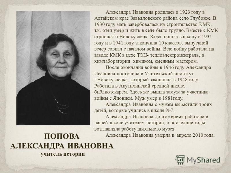 ПОПОВА АЛЕКСАНДРА ИВАНОВНА учитель истории Александра Ивановна родилась в 1923 году в Алтайском крае Завьяловского района село Глубокое. В 1930 году мать завербовалась на строительство КМК, т.к. отец умер и жить в селе было трудно. Вместе с КМК строи