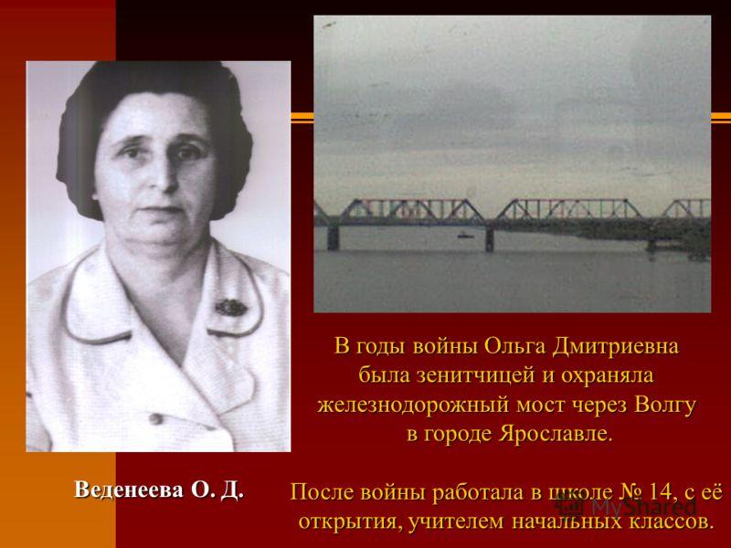 Веденеева О. Д. В годы войны Ольга Дмитриевна была зенитчицей и охраняла железнодорожный мост через Волгу в городе Ярославле. После войны работала в школе 14, с её открытия, учителем начальных классов.