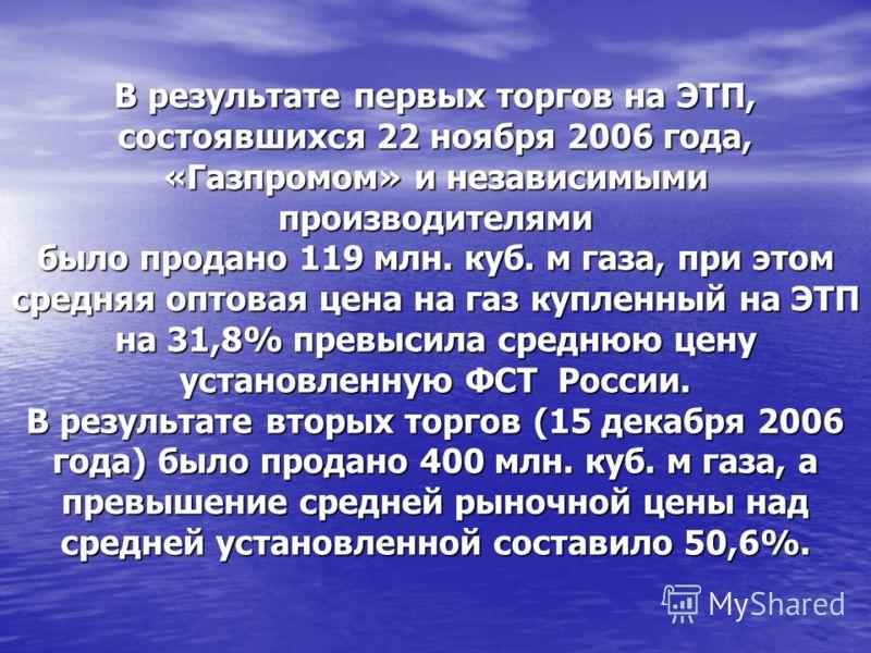 В результате первых торгов на ЭТП, состоявшихся 22 ноября 2006 года, «Газпромом» и независимыми производителями было продано 119 млн. куб. м газа, при этом средняя оптовая цена на газ купленный на ЭТП на 31,8% превысила среднюю цену установленную ФСТ