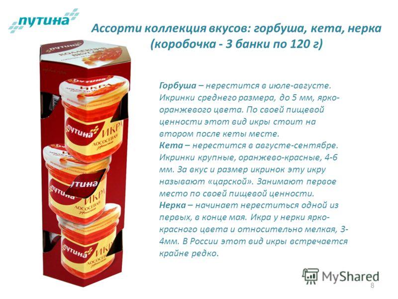 8 Ассорти коллекция вкусов: горбуша, кета, нерка (коробочка - 3 банки по 120 г) Горбуша – нерестится в июле-августе. Икринки среднего размера, до 5 мм, ярко- оранжевого цвета. По своей пищевой ценности этот вид икры стоит на втором после кеты месте.
