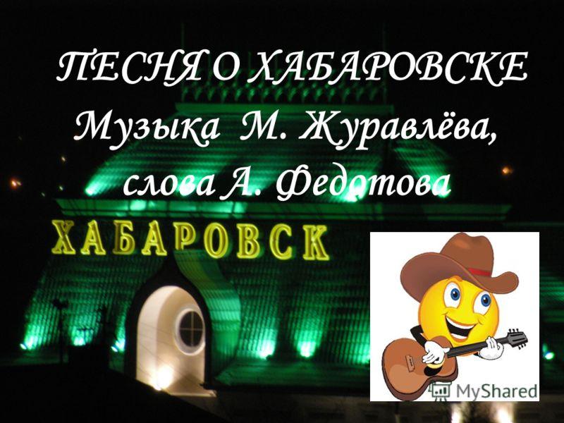 ПЕСНЯ О ХАБАРОВСКЕ Музыка М. Журавлёва, слова А. Федотова