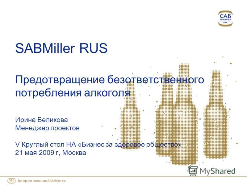 SABMiller RUS Предотвращение безответственного потребления алкоголя Ирина Беликова Менеджер проектов V Круглый стол НА «Бизнес за здоровое общество» 21 мая 2009 г, Москва