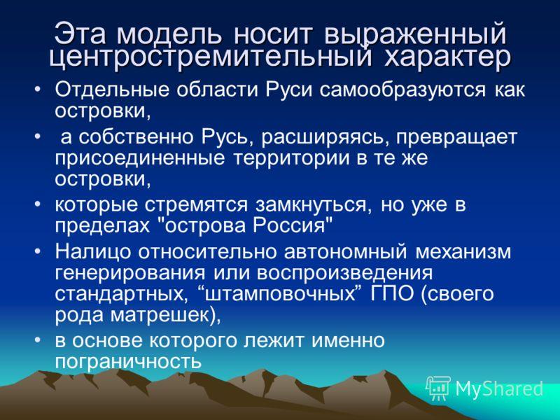 Эта модель носит выраженный центростремительный характер Отдельные области Руси самообразуются как островки, а собственно Русь, расширяясь, превращает присоединенные территории в те же островки, которые стремятся замкнуться, но уже в пределах