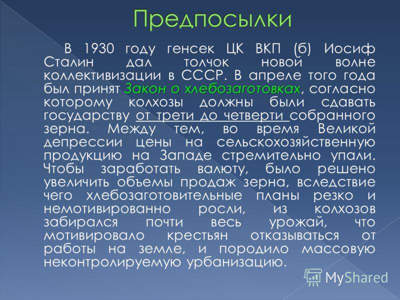 Закон о хлебозаготовках В 1930 году генсек ЦК ВКП (б) Иосиф Сталин дал толчок новой волне коллективизации в СССР. В апреле того года был принят Закон о хлебозаготовках, согласно которому колхозы должны были сдавать государству от трети до четверти со