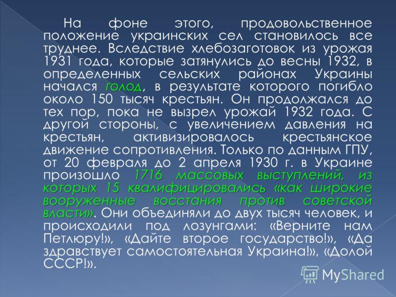 голод 1716 массовых выступлений, из которых 15 квалифицировались «как широкие вооруженные восстания против советской власти» На фоне этого, продовольственное положение украинских сел становилось все труднее. Вследствие хлебозаготовок из урожая 1931 г