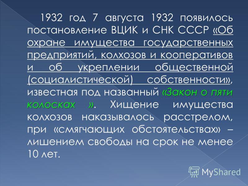 «Закон о пяти колосках » 1932 год 7 августа 1932 появилось постановление ВЦИК и СНК СССР «Об охране имущества государственных предприятий, колхозов и кооперативов и об укреплении общественной (социалистической) собственности», известная под названный