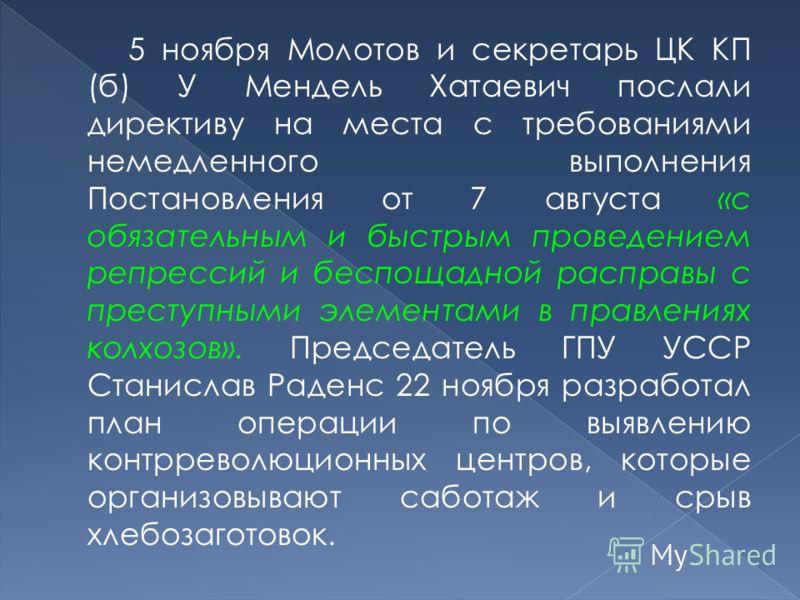 5 ноября Молотов и секретарь ЦК КП (б) У Мендель Хатаевич послали директиву на места с требованиями немедленного выполнения Постановления от 7 августа «с обязательным и быстрым проведением репрессий и беспощадной расправы с преступными элементами в п