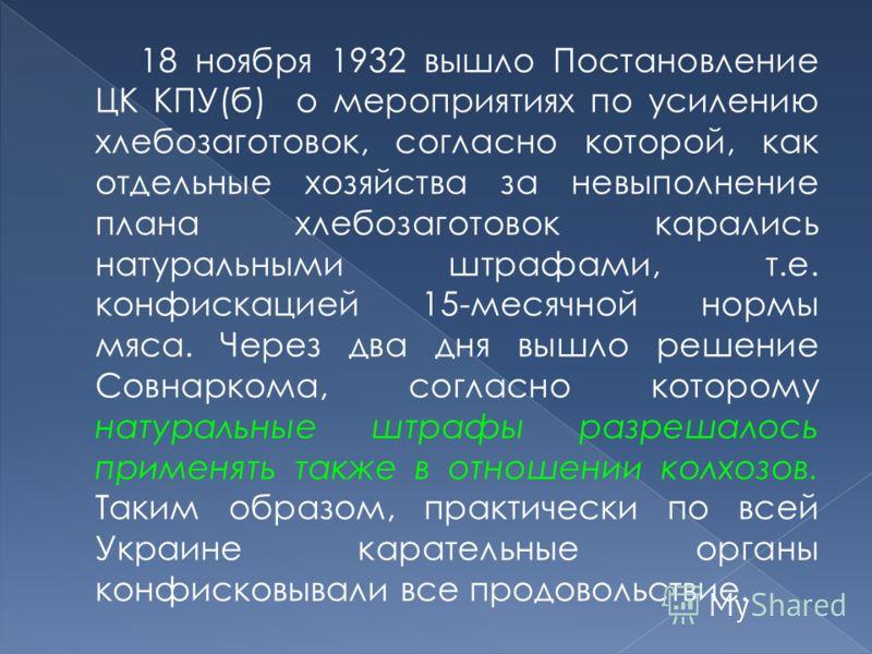18 ноября 1932 вышло Постановление ЦК КПУ(б) о мероприятиях по усилению хлебозаготовок, согласно которой, как отдельные хозяйства за невыполнение плана хлебозаготовок карались натуральными штрафами, т.е. конфискацией 15-месячной нормы мяса. Через два