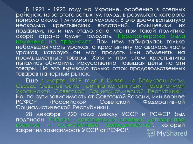 Продразверстка была изменена на продналог В 1921 - 1923 году на Украине, особенно в степных районах, из-за этого вспыхнул голод, в результате которого погибло около 1 миллиона человек. В это время вспыхнуло несколько крестьянских восстаний. Большевик