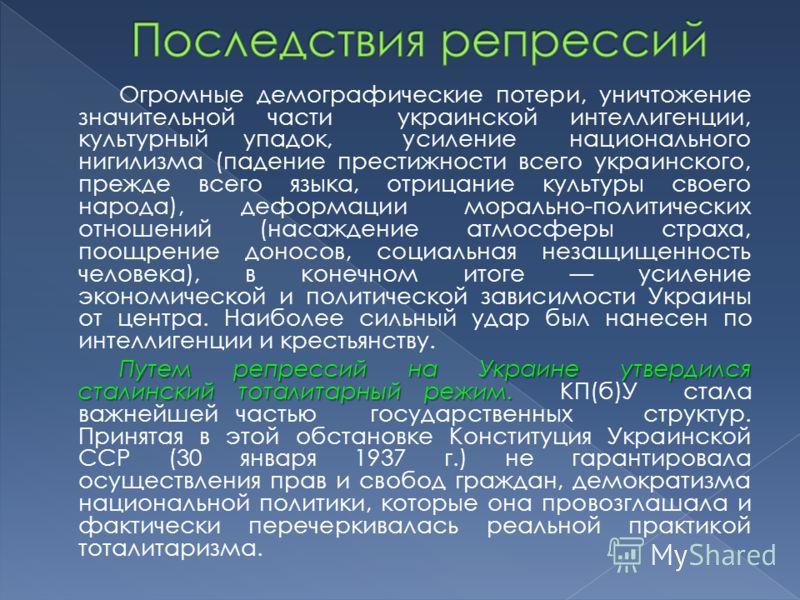 Огромные демографические потери, уничтожение значительной части украинской интеллигенции, культурный упадок, усиление национального нигилизма (падение престижности всего украинского, прежде всего языка, отрицание культуры своего народа), деформации м