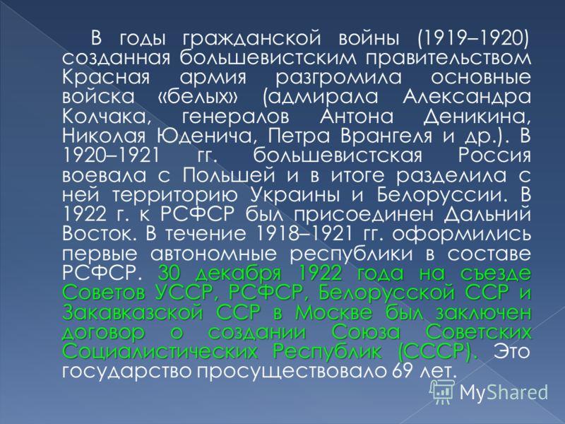 30 декабря 1922 года на съезде Советов УССР, РСФСР, Белорусской ССР и Закавказской ССР в Москве был заключен договор о создании Союза Советских Социалистических Республик (СССР). В годы гражданской войны (1919–1920) созданная большевистским правитель