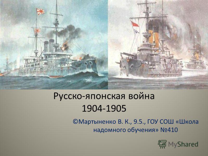 Русско-японская война 1904-1905 ©Мартыненко В. К., 9.5., ГОУ СОШ «Школа надомного обучения» 410