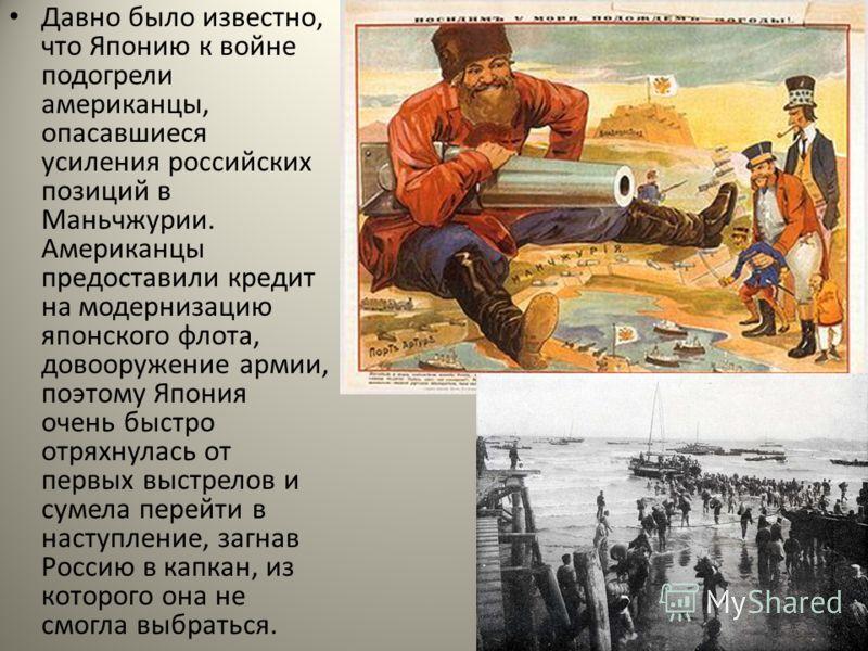 Давно было известно, что Японию к войне подогрели американцы, опасавшиеся усиления российских позиций в Маньчжурии. Американцы предоставили кредит на модернизацию японского флота, довооружение армии, поэтому Япония очень быстро отряхнулась от первых