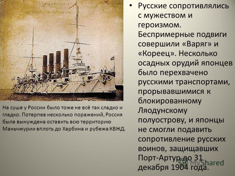 Русские сопротивлялись с мужеством и героизмом. Беспримерные подвиги совершили «Варяг» и «Кореец». Несколько осадных орудий японцев было перехвачено русскими транспортами, прорывавшимися к блокированному Ляодунскому полуострову, и японцы не смогли по
