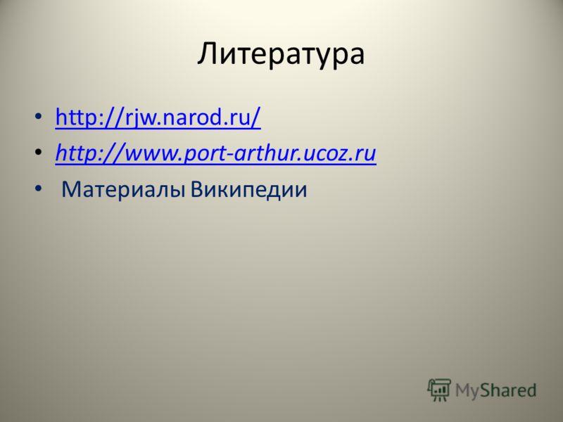 Литература http://rjw.narod.ru/ http://www.port-arthur.ucoz.ru http://www.port-arthur.ucoz.ru Материалы Википедии