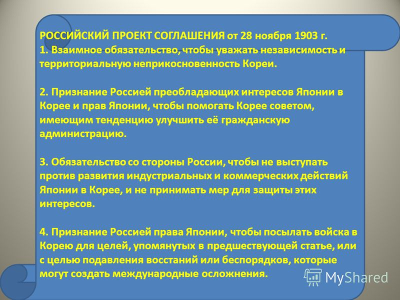РОССИЙСКИЙ ПРОЕКТ СОГЛАШЕНИЯ от 28 ноября 1903 г. 1. Взаимное обязательство, чтобы уважать независимость и территориальную неприкосновенность Кореи. 2. Признание Россией преобладающих интересов Японии в Корее и прав Японии, чтобы помогать Корее совет