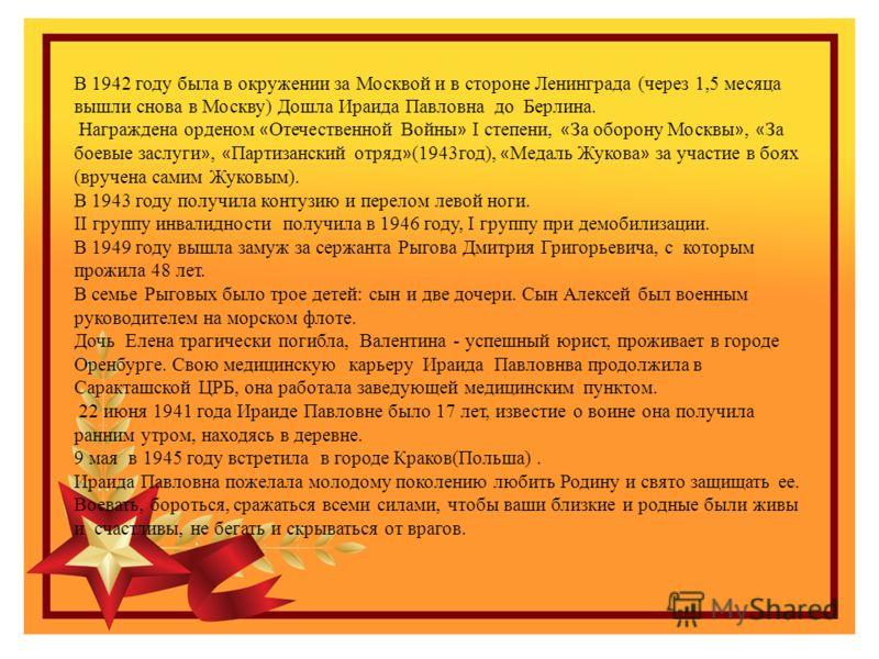 В 1942 году была в окружении за Москвой и в стороне Ленинграда (через 1,5 месяца вышли снова в Москву) Дошла Ираида Павловна до Берлина. Награждена орденом « Отечественной Войны » I степени, « За оборону Москвы », « За боевые заслуги », « Партизански