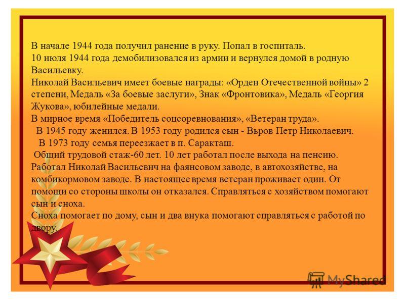 В начале 1944 года получил ранение в руку. Попал в госпиталь. 10 июля 1944 года демобилизовался из армии и вернулся домой в родную Васильевку. Николай Васильевич имеет боевые награды: «Орден Отечественной войны» 2 степени, Медаль «За боевые заслуги»,