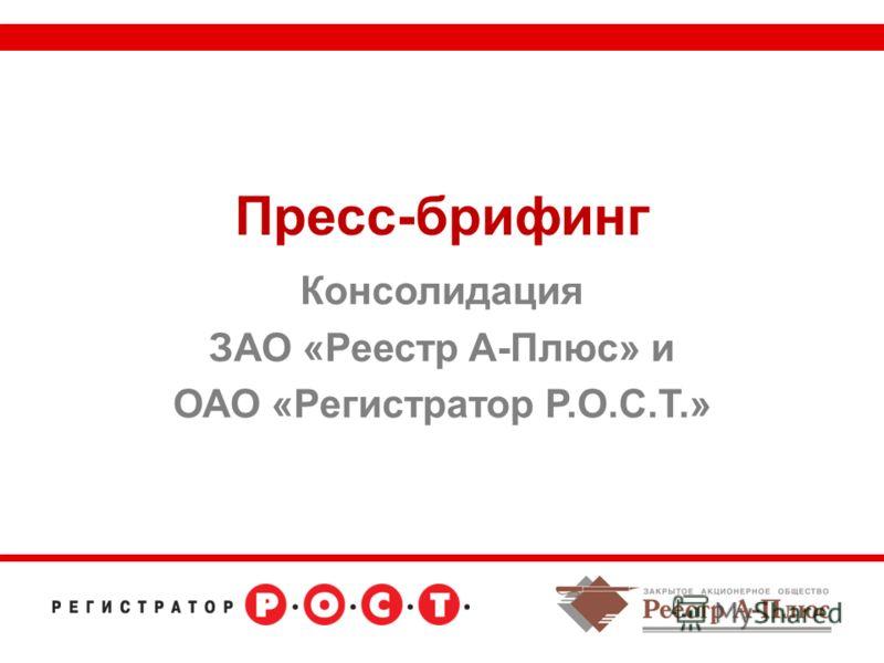 Пресс-брифинг Консолидация ЗАО «Реестр А-Плюс» и ОАО «Регистратор Р.О.С.Т.»