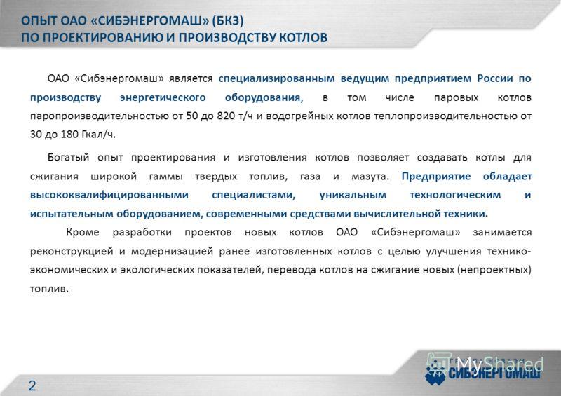ОПЫТ ОАО «СИБЭНЕРГОМАШ» (БКЗ) ПО ПРОЕКТИРОВАНИЮ И ПРОИЗВОДСТВУ КОТЛОВ ОАО «Сибэнергомаш» является специализированным ведущим предприятием России по производству энергетического оборудования, в том числе паровых котлов паропроизводительностью от 50 до