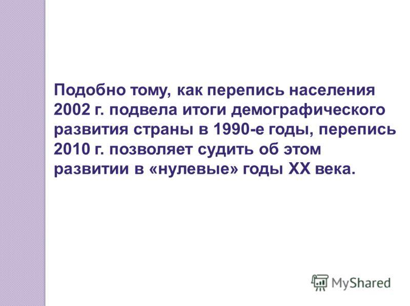 Подобно тому, как перепись населения 2002 г. подвела итоги демографического развития страны в 1990-е годы, перепись 2010 г. позволяет судить об этом развитии в «нулевые» годы ХХ века.