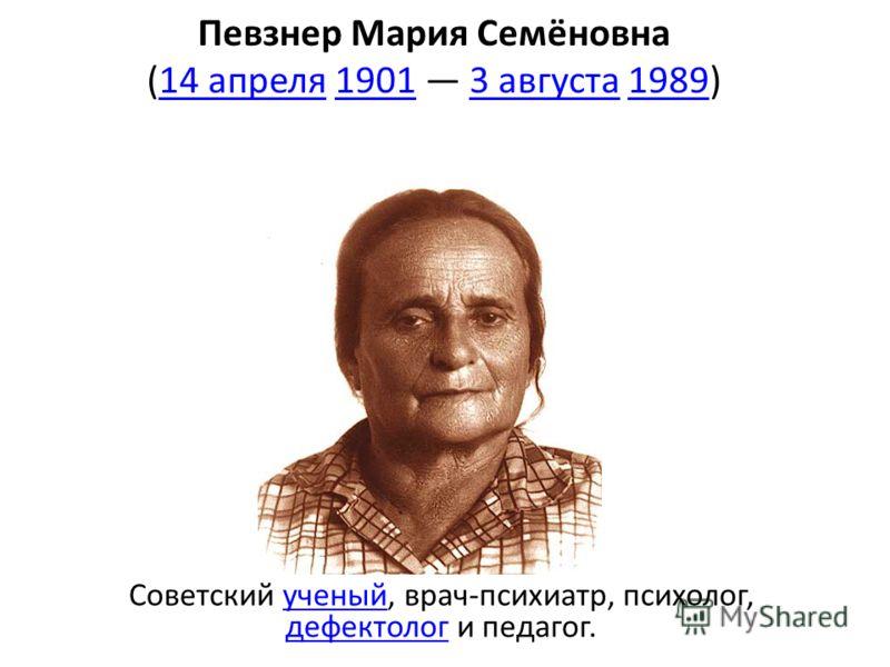 Певзнер Мария Семёновна (14 апреля 1901 3 августа 1989)14 апреля19013 августа1989 Советский ученый, врач-психиатр, психолог, дефектолог и педагог.ученый дефектолог