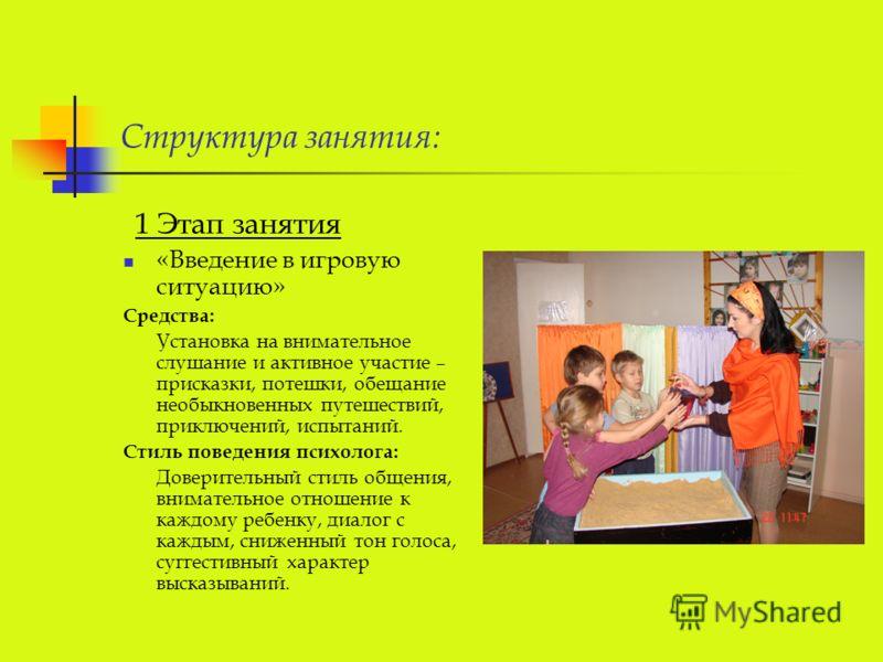 Структура занятия: 1 Этап занятия «Введение в игровую ситуацию» Средства: Установка на внимательное слушание и активное участие – присказки, потешки, обещание необыкновенных путешествий, приключений, испытаний. Стиль поведения психолога: Доверительны
