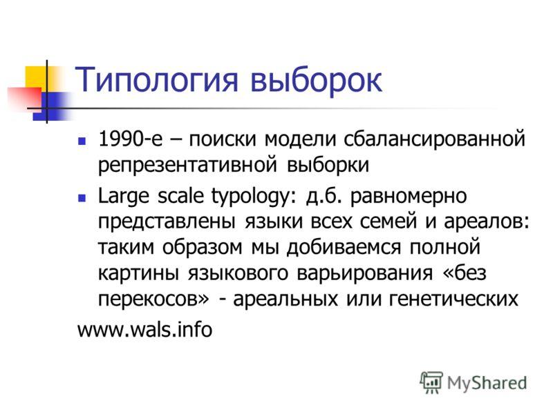 Типология выборок 1990-е – поиски модели сбалансированной репрезентативной выборки Large scale typology: д.б. равномерно представлены языки всех семей и ареалов: таким образом мы добиваемся полной картины языкового варьирования «без перекосов» - ареа