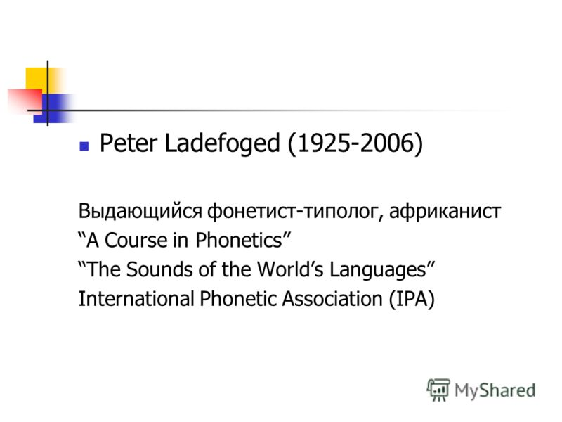 Peter Ladefoged (1925-2006) Выдающийся фонетист-типолог, африканист A Course in Phonetics The Sounds of the Worlds Languages International Phonetic Association (IPA)
